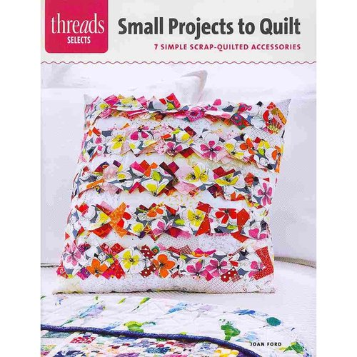 Small Projects to Quilt: 7 Simple Scrap-Quilted Accessories