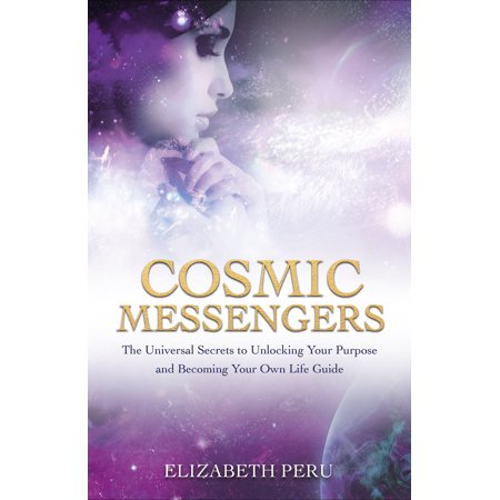 Cosmic Messengers : The Universal Secrets to Unlocking Your Purpose and Becoming Your Own Life