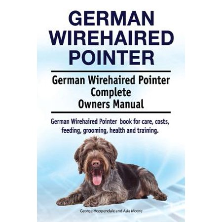 German Wirehaired Pointer. German Wirehaired Pointer Complete Owners Manual. German Wirehaired Pointer Book for Care, Costs, Feeding, Grooming, Health and Training.
