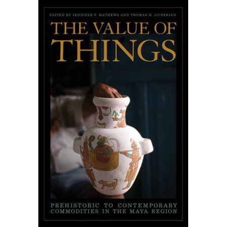 The Value Of Things  Prehistoric To Contemporary Commodities In The Maya Region