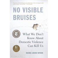 No Visible Bruises : What We Don?t Know About Domestic Violence Can Kill Us