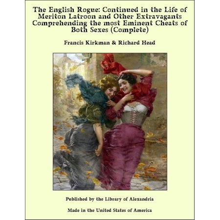 The English Rogue: Described in the Life of Meriton Latroon, A Witty Extravagant Continued in the Life of Meriton Latroon and Other Extravagants (Complete) -