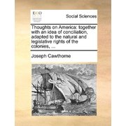Thoughts on America : Together with an Idea of Conciliation, Adapted to the Natural and Legislative Rights of the Colonies, ...