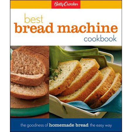 Betty Crocker Best Bread Machine Cookbook : The Goodness of Homemade Bread the Easy