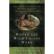 Where the Wild Things Were : Life, Death, and Ecological Wreckage in a Land of Vanishing Predators