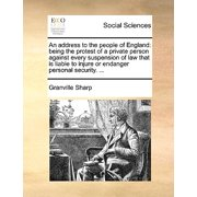An Address to the People of England : Being the Protest of a Private Person Against Every Suspension of Law That Is Liable to Injure or Endanger Personal Security. ...