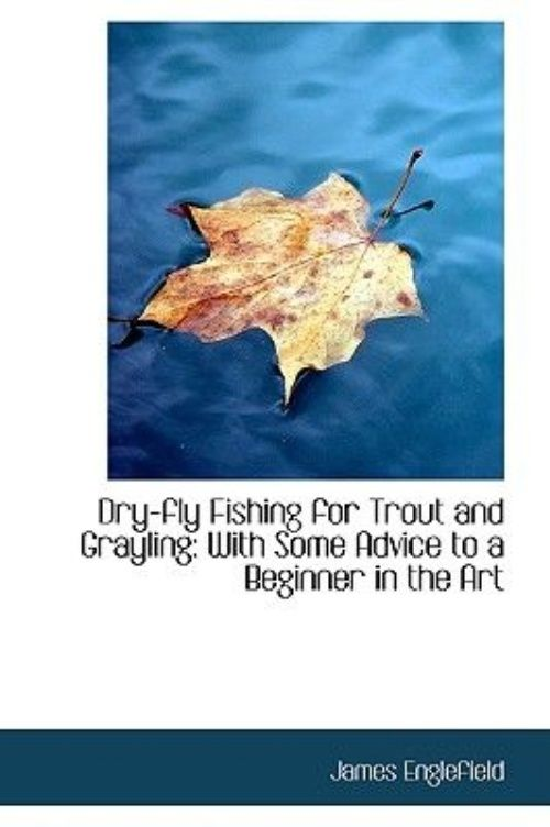 Dry-fly Fishing for Trout and Grayling With Some Advice to a Beginner in the Art by
