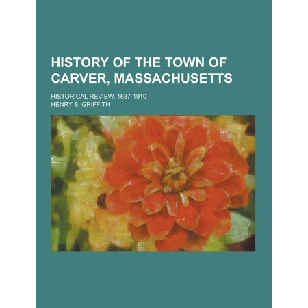 History of the Town of Carver, Massachusetts; Historical Review, 1637-1910