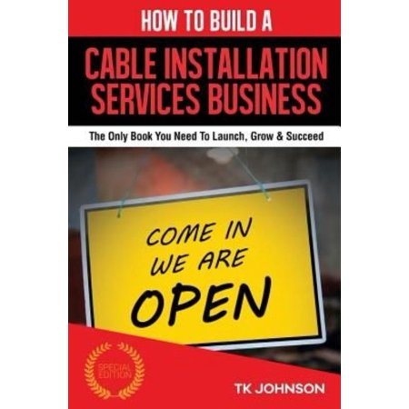 How to Build a Cable Installation Services Business: The Only Book You Need to Launch, Grow & Succeed