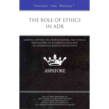 The Role Of Ethics In Adr  Leading Lawyers On Understanding The Ethical Obligations Of Attorneys Engaging In Alternative Dispute Resolution