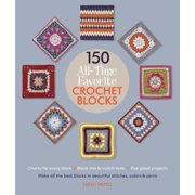 150 All-Time Favorite Crochet Blocks : Make All the Best Blocks in Beautiful Stitches, Colors & Yarns