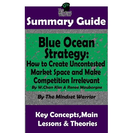 Summary Guide: Blue Ocean Strategy: How to Create Uncontested Market Space and Make Competition Irrelevant: By W. Chan Kim & Renee Maurborgne | The Mindset Warrior Summary Guide -