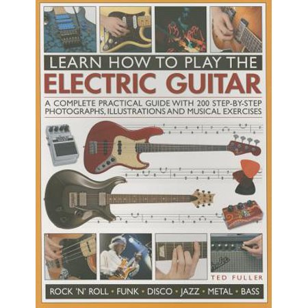 Learn How to Play the Electric Guitar : A Complete Practical Guide with 200 Step-By-Step Photographs, Illustrations and Musical (Cool Things To Play On Electric Guitar)