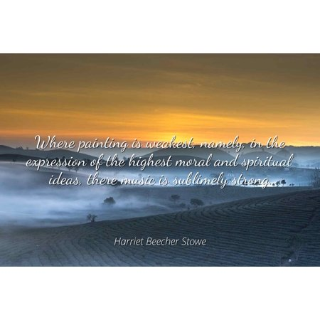 Harriet Beecher Stowe - Where painting is weakest, namely, in the expression of the highest moral and spiritual ideas, there music is sublimely strong. - Famous Quotes Laminated POSTER PRINT 24X20. - Ideas Of Face Painting