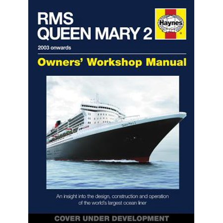 RMS Queen Mary 2 Owners' Workshop Manual : An Insight Into the Design, Construction and Operation of the World's Largest Ocean Liner