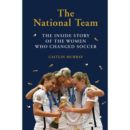 The National Team : The Inside Story of the Women Who Changed