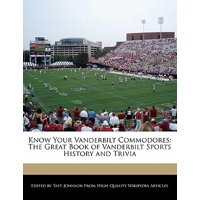 Know Your Vanderbilt Commodores : The Great Book of Vanderbilt Sports History and Trivia