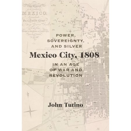 Mexico City, 1808 : Power, Sovereignty, and Silver in an Age of War and Revolution