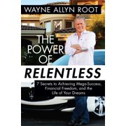 The Power of Relentless : 7 Secrets to Achieving Mega-Success, Financial Freedom, and the Life of Your Dreams (Hardcover)
