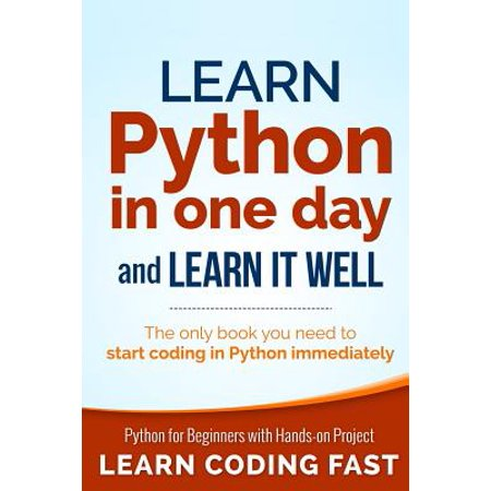 Learn Python in One Day and Learn It Well : Python for Beginners with Hands-On Project. the Only Book You Need to Start Coding in Python