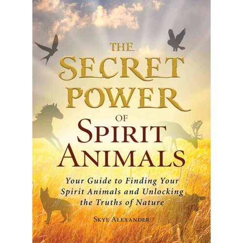 The Secret Power of Spirit Animals: Your Guide to Finding Your Spirit Animals and Unlocking the Truths of Nature