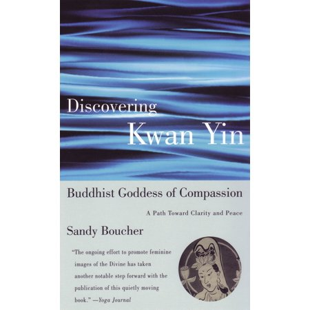 Discovering Kwan Yin, Buddhist Goddess of Compassion : A Path Toward Clarity and Peace