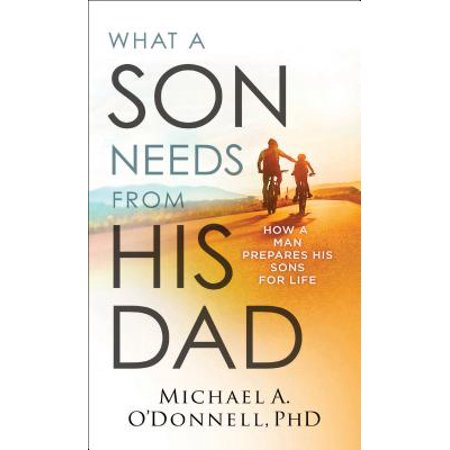 What a Son Needs from His Dad : How a Man Prepares His Sons for