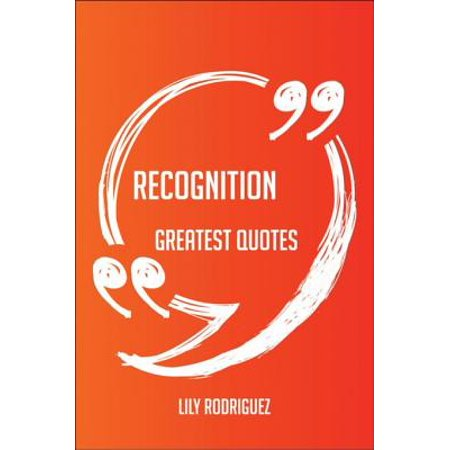 - Recognition Greatest Quotes - Quick, Short, Medium Or Long Quotes. Find The Perfect Recognition Quotations For All Occasions - Spicing Up Letters, Speeches, And Everyday Conversations. - eBook