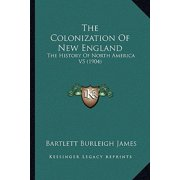 The Colonization of New England the Colonization of New England : The History of North America V5 (1904) the History of North America V5 (1904)