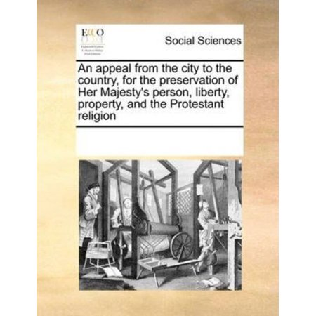An Appeal From The City To The Country  For The Preservation Of Her Majestys Person  Liberty  Property  And The Protestant Religion