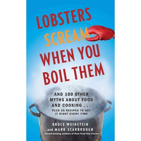 Lobsters Scream When You Boil Them: And 100 Other Myths About Food and Cooking. . . Plus 25 Recipes to Get It Right Every Time Is the five-second rule for real? Will eating carrots improve your eyesight? Is your cookware a health hazard? Do spicy foods cool you down? Has your grandmother been lying to you all these years? No, no, no, no, and. probably. In this entertaining and informative reference guide, award-winning cookbook authors Bruce Weinstein and Mark Scarbrough take on more than one hundred popular kitchen myths and dish up answers to all your burning questions about food science and lore. No longer must you wait for your butter to reach room temperature before you bake or panic because you forgot to soak your dried beans for dinner. This handy book explains how knowing the truth behind these urban legends can help you be a better chef in your own home and offers twenty-five delicious recipes so you can practice. Whether you're a serious foodie, an avid dieter, a trivia lover, or are just searching for the secret to the perfect cup of coffee, Lobsters Scream When You Boil Them is essential countertop reading and a whole lot of fun.