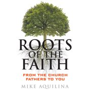 Roots of the Faith : From the Church Fathers to You
