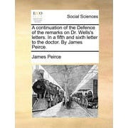 A Continuation of the Defence of the Remarks on Dr. Wells's Letters. in a Fifth and Sixth Letter to the Doctor. by James Peirce.