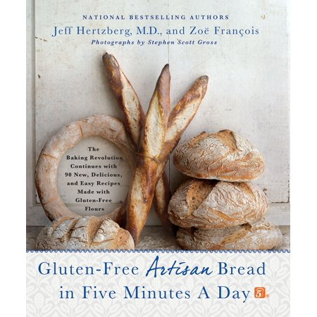 Gluten-Free Artisan Bread in Five Minutes a Day : The Baking Revolution Continues with 90 New, Delicious and Easy Recipes Made with Gluten-Free Flours