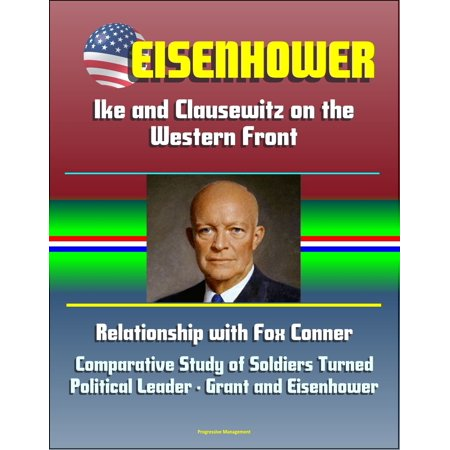 Eisenhower: Ike and Clausewitz on the Western Front, Relationship with Fox Conner, Comparative Study of Soldiers Turned Political Leader - Grant and Eisenhower - (Approaches To The Study Of Comparative Politics)