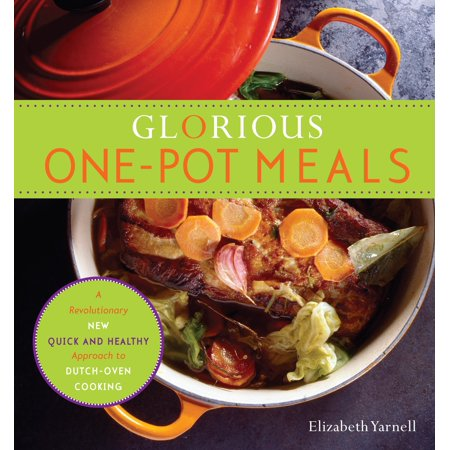 Glorious One-Pot Meals : A Revolutionary New Quick and Healthy Approach to Dutch-Oven