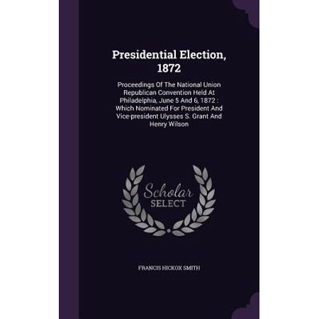 Presidential Election, 1872 : Proceedings of the National Union Republican Convention Held at Philadelphia, June 5 and 6, 1872: Which Nominated for President and Vice-President Ulysses S. Grant and Henry