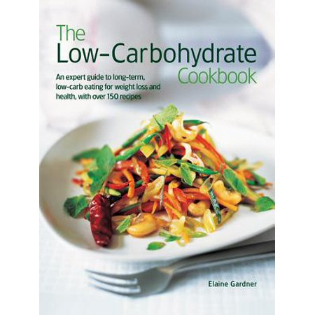 The Low Carbohydrate Cookbook : An Expert Guide to Long-Term, Low-Carb Eating for Weight Loss and Health, with Over 150