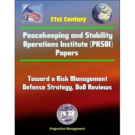 21st Century Peacekeeping and Stability Operations Institute (PKSOI) Papers - Toward a Risk Management Defense Strategy, DoD Reviews - (International Institute Of Risk & Safety Management)