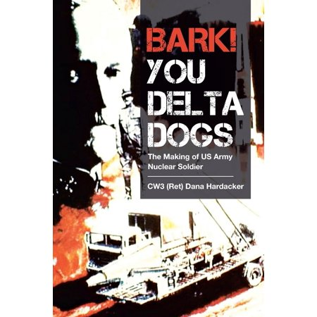 Bark! You Delta Dogs : The Making of US Army Nuclear (Us Army Soldiers)