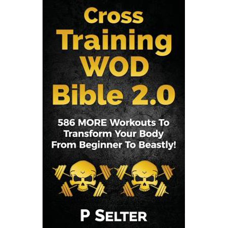 Cross Training Wod Bible 2.0 : 586 More Workouts to Transform Your Body from Beginner to