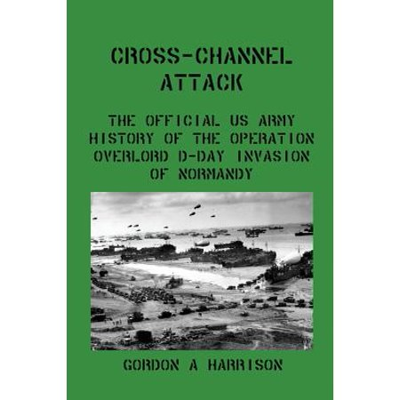 Cross-Channel Attack : The Official US Army History of the Operation Overlord D-Day Invasion of