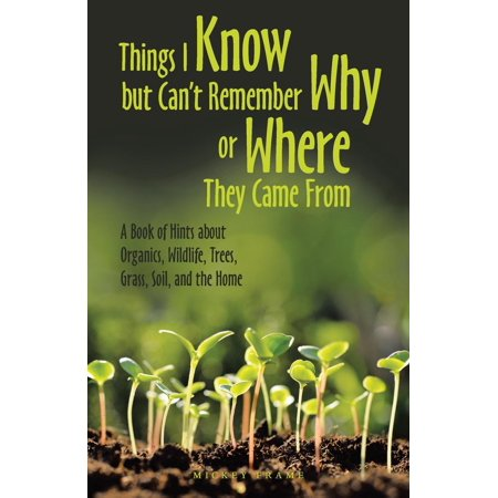 Things I Know but Can't Remember Why or Where They Came From: A Book of Hints About Organics, Wildlife, Trees, Grass, Soil, and the Home