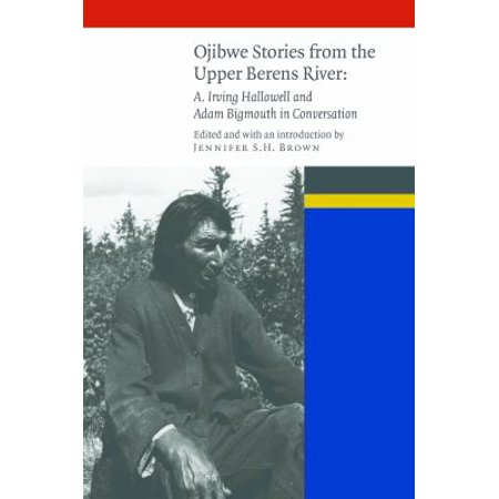 Ojibwe Stories From The Upper Berens River  A  Irving Hallowell And Adam Bigmouth In Conversation