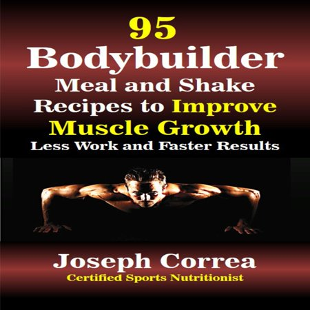 95 Bodybuilder Meal and Shake Recipes to Improve Muscle Growth: Less Work and Faster Results -