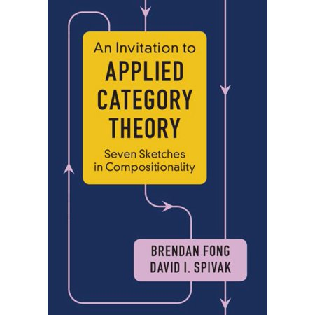 An Invitation to Applied Category Theory : Seven Sketches in Compositionality Category theory reveals commonalities between structures of all sorts. This book shows its potential in science, engineering, and beyond.