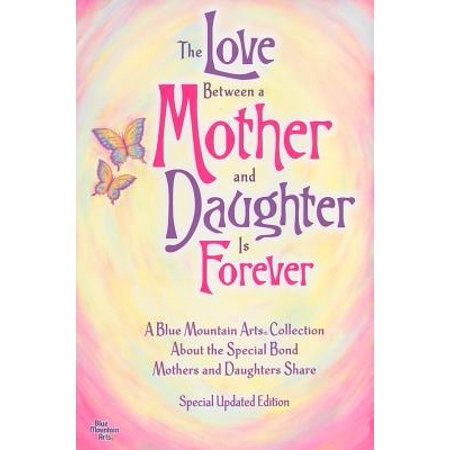 The Love Between a Mother and Daughter Is Forever : A Blue Mountain Arts Collection about the Special Bond Mothers and Daughters Share Blue Mountain Arts