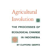 Agricultural Involution : The Processes of Ecological Change in Indonesia