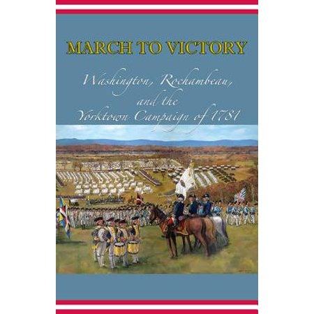 March to Victory: Washington, Rochambeau, and the Yorktown Campaign of 1781 - (Yorktown Center)