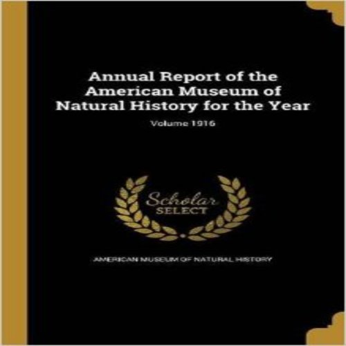 Annual Report of the American Museum of Natural History for the Year; Volume 1916